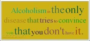 Alcoholism is the only disease that tries to convince you that you don't have it